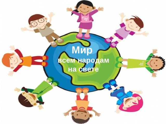 Мир всем народам на свете