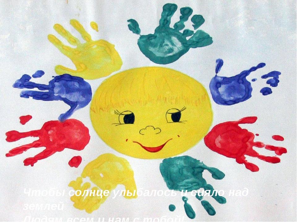 Чтобы солнце улыбалось и сияло над землей Людям всем и нам с тобой!