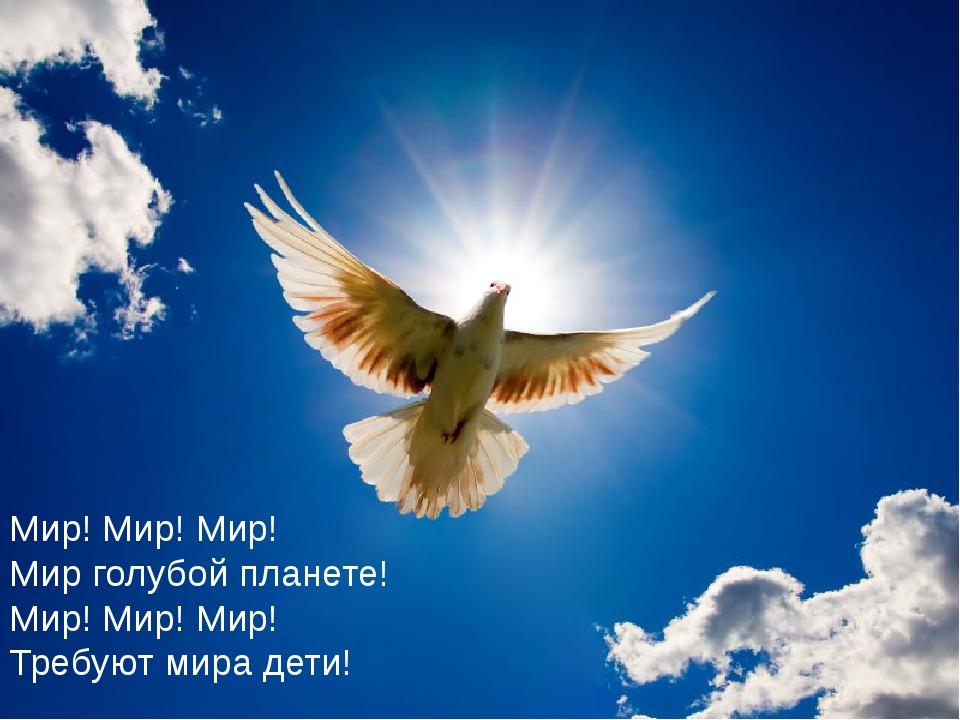Мир! Мир! Мир! Мир голубой планете! Мир! Мир! Мир! Требуют мира дети!