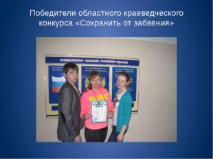 Победители областного краеведческого конкурса «Сохранить от забвения»
