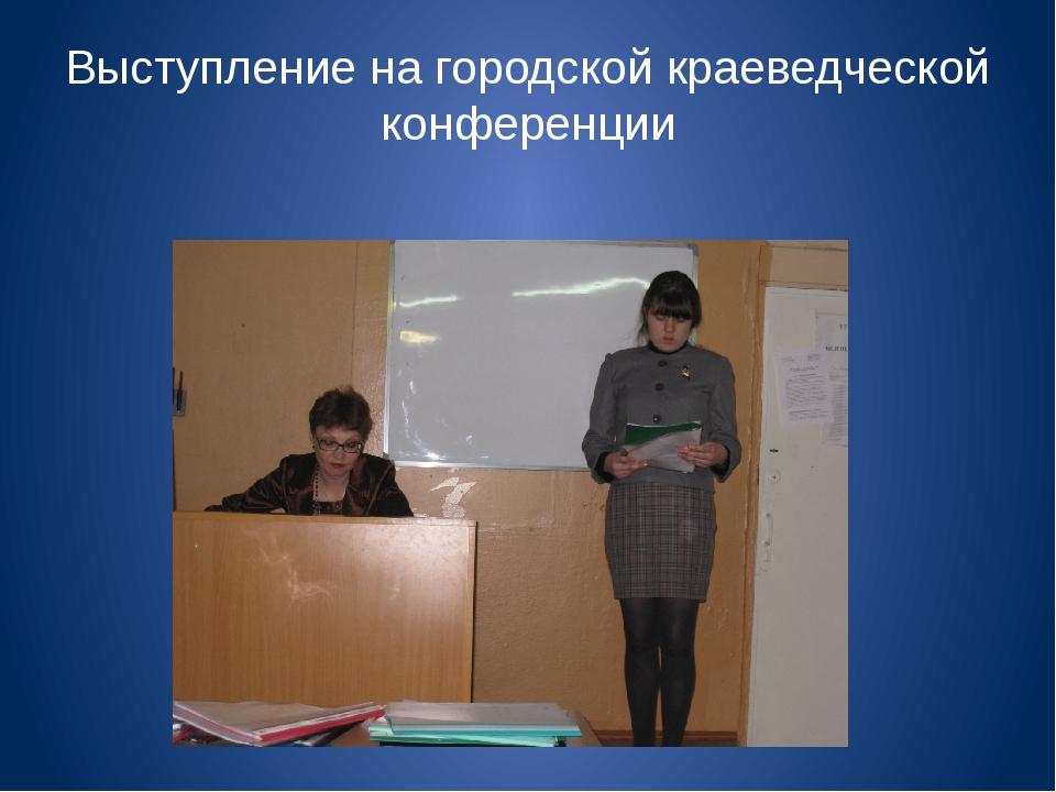 Выступление на городской краеведческой конференции