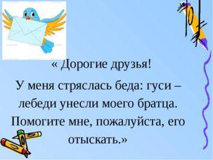 « Дорогие друзья! У меня стряслась беда: гуси – лебеди унесли моего братца.