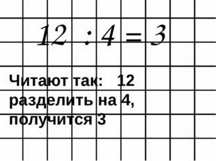 12 : 4 = 3 Читают так: 12 разделить на 4, получится 3