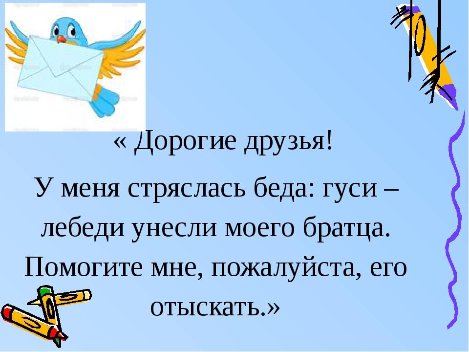 « Дорогие друзья! У меня стряслась беда: гуси – лебеди унесли моего братца....