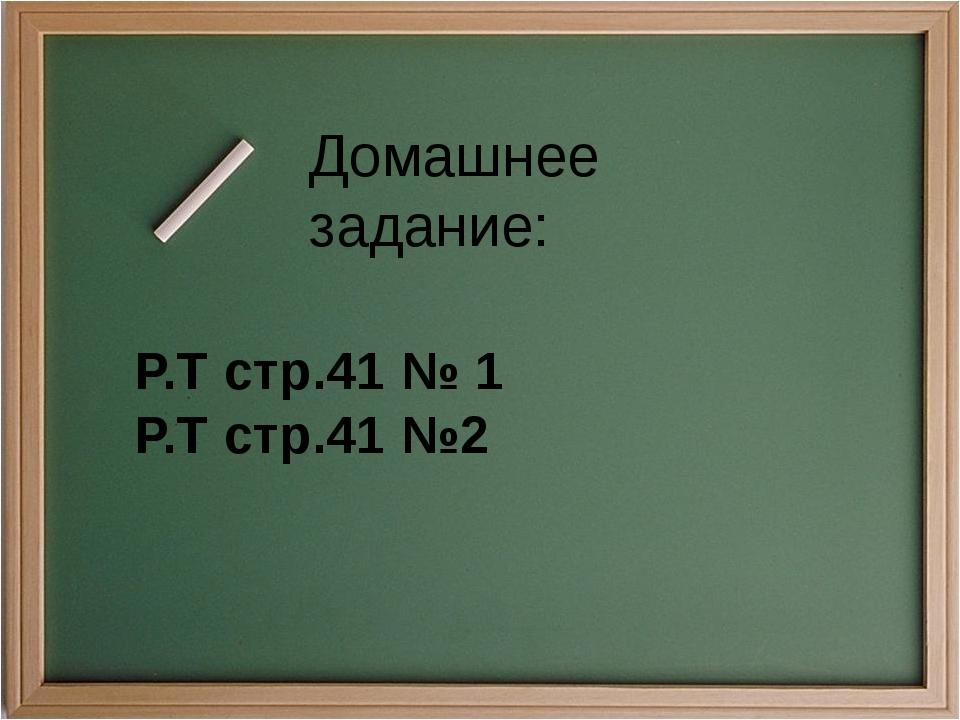 Домашнее задание: Р.Т стр.41 № 1 Р.Т стр.41 №2