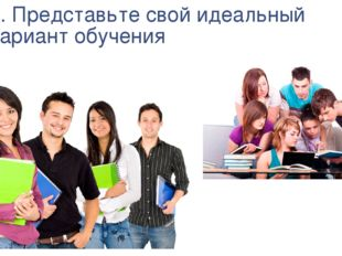2. Представьте свой идеальный вариант обучения