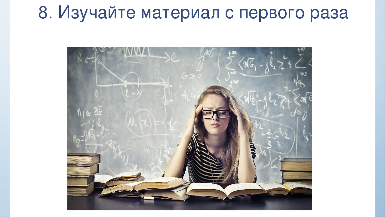 8. Изучайте материал с первого раза