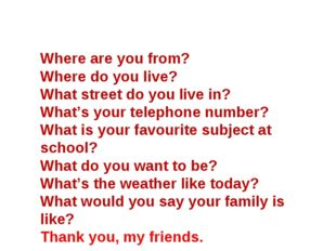 Where are you from? Where do you live? What street do you live in? What's you