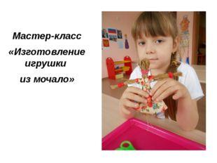 Мастер-класс «Изготовление игрушки из мочало»