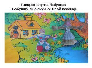 Говорит внучка бабушке: - Бабушка, мне скучно! Спой песенку.