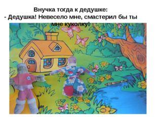 Внучка тогда к дедушке: - Дедушка! Невесело мне, смастерил бы ты мне куколку!