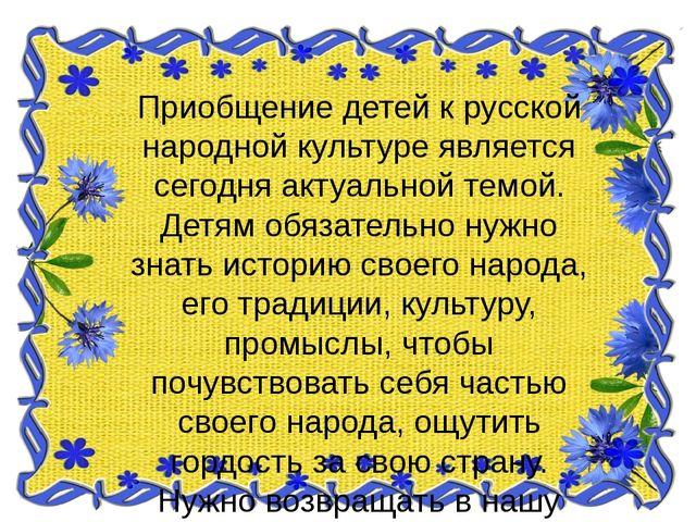Приобщение детей к русской народной культуре является сегодня актуальной тем...