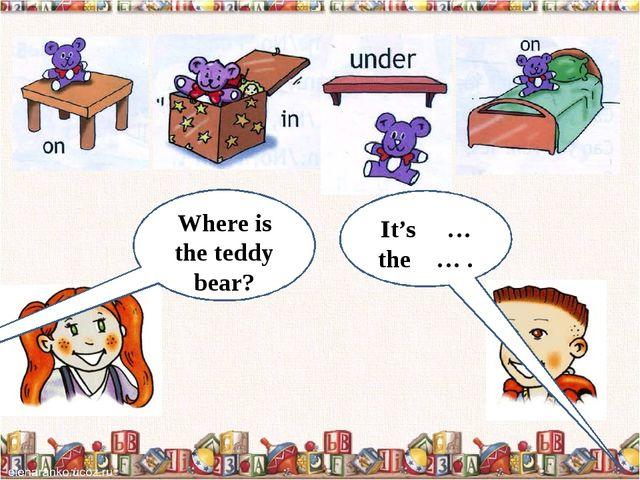 WhWhereere is the teddy bear? Where is the teddy bear? It's … the … .