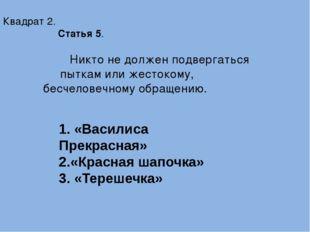 Квадрат 2. Статья 5. Никто не должен подвергаться пыткам или жестокому, бесч