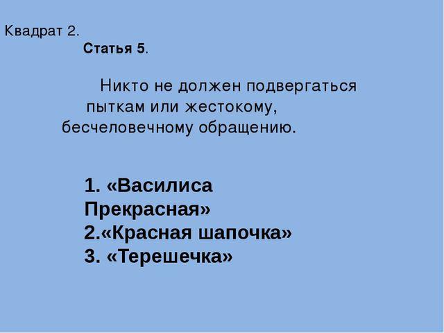 Квадрат 2. Статья 5. Никто не должен подвергаться пыткам или жестокому, бесч...