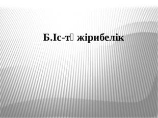 Б.Іс-тәжірибелік