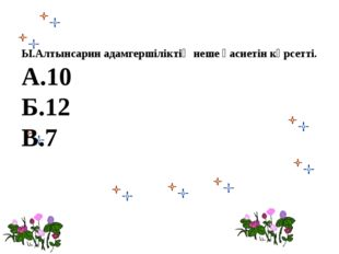 Ы.Алтынсарин адамгершіліктің неше қасиетін көрсетті. А.10 Б.12 В.7