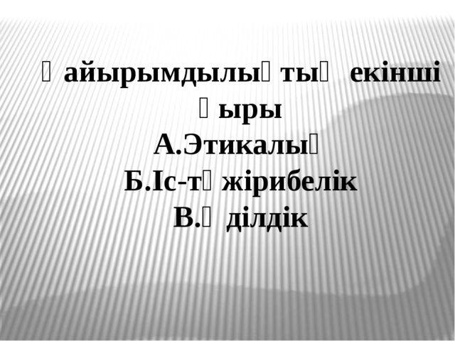 Қайырымдылықтың екінші қыры А.Этикалық Б.Іс-тәжірибелік В.Әділдік