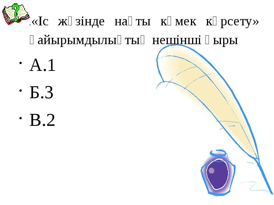 .«Іс жүзінде нақты көмек көрсету» қайырымдылықтың нешінші қыры А.1 Б.3 В.2