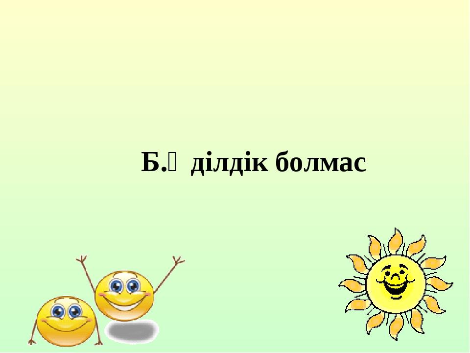 Б.Әділдік болмас