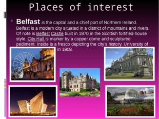 Places of interest Belfast is the capital and a chief port of Northern Irelan
