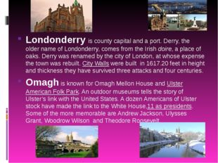 Londonderry is county capital and a port. Derry, the older name of Londonder