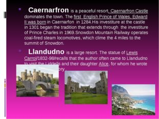 Caernarfron is a peaceful resort. Caernarfron Castle dominates the town. The