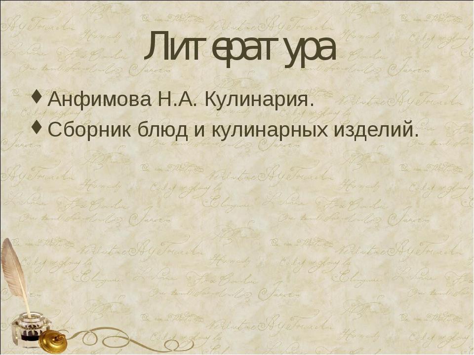 Литература Анфимова Н.А. Кулинария. Сборник блюд и кулинарных изделий.