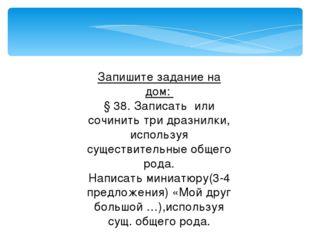 Запишите задание на дом: § 38. Записать или сочинить три дразнилки, используя