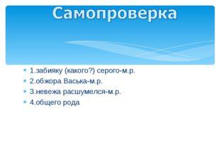 1.забияку (какого?) серого-м.р. 2.обжора Васька-м.р. 3.невежа расшумелся-м.р.