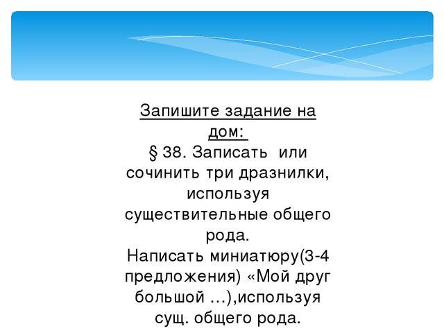 Запишите задание на дом: § 38. Записать или сочинить три дразнилки, используя...