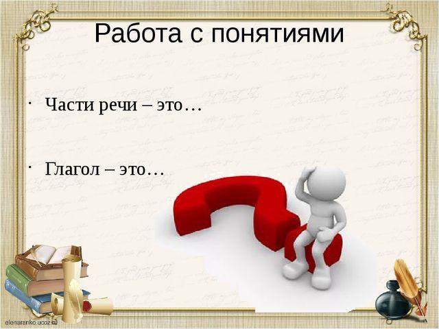 Работа с понятиями Части речи – это… Глагол – это…