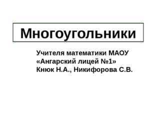 Многоугольники Учителя математики МАОУ «Ангарский лицей №1» Кнюк Н.А., Никифо
