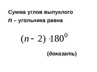 Сумма углов выпуклого п – угольника равна (доказать)