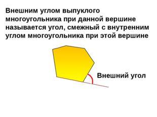 Внешний угол Внешним углом выпуклого многоугольника при данной вершине назыв