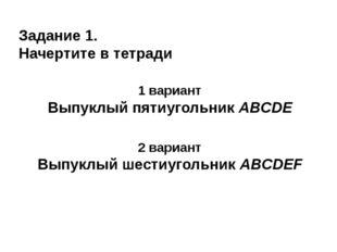 Задание 1. Начертите в тетради 1 вариант Выпуклый пятиугольник ABCDE 2 вариан