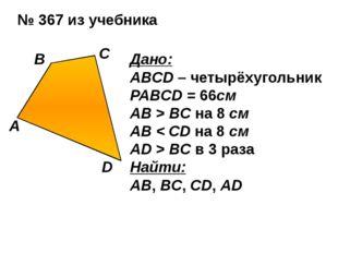№ 367 из учебника Дано: ABCD – четырёхугольник PABCD = 66см АВ > BC на 8 см А