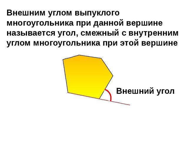 Внешний угол Внешним углом выпуклого многоугольника при данной вершине назыв...