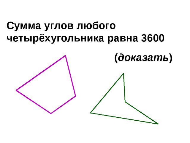 Сумма углов любого четырёхугольника равна 3600 (доказать)