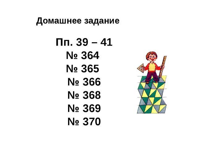 Домашнее задание Пп. 39 – 41 № 364 № 365 № 366 № 368 № 369 № 370