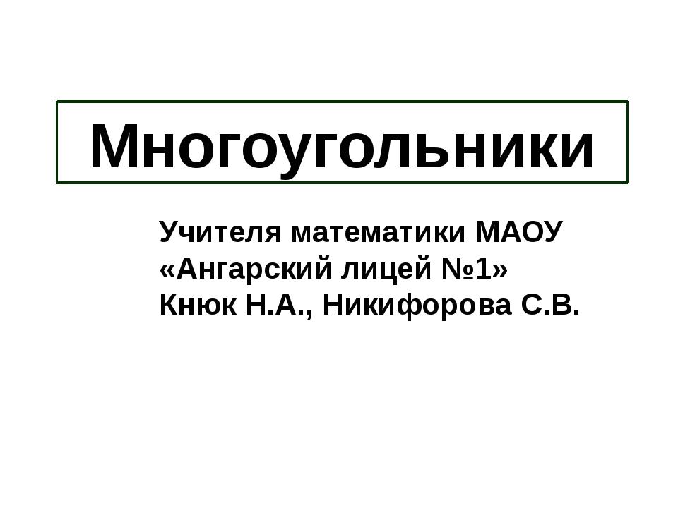 Многоугольники Учителя математики МАОУ «Ангарский лицей №1» Кнюк Н.А., Никифо...