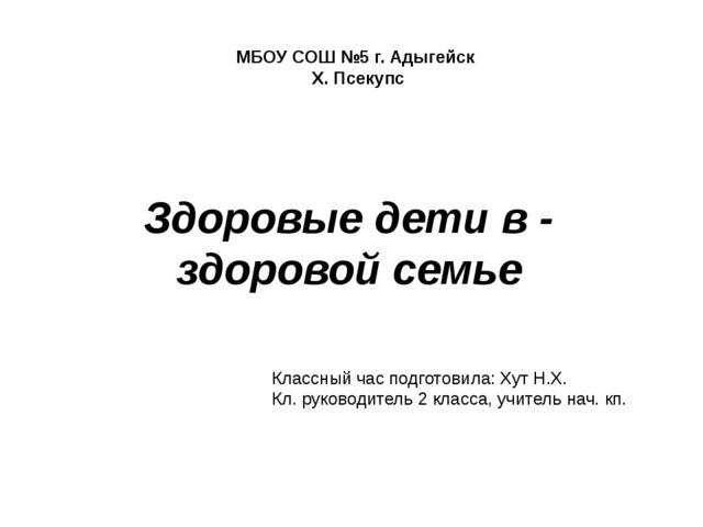 МБОУ СОШ №5 г. Адыгейск Х. Псекупс Здоровые дети в - здоровой семье Классный...