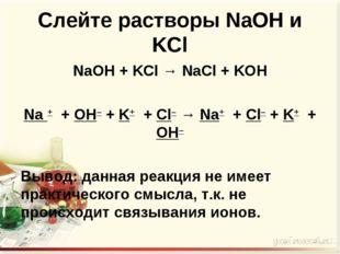 Слейте растворы NaOH и KCl NaOH + KCl → NaCl + KOH  Na + + OH– + K+ + Cl– →