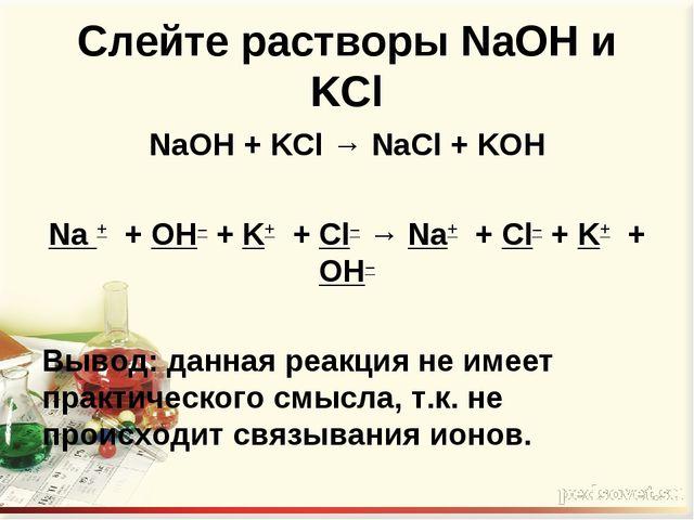 Слейте растворы NaOH и KCl NaOH + KCl → NaCl + KOH  Na + + OH– + K+ + Cl– →...