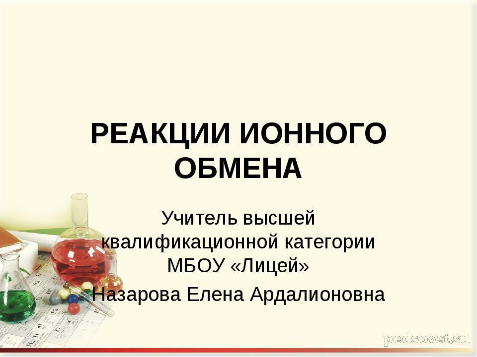 РЕАКЦИИ ИОННОГО ОБМЕНА Учитель высшей квалификационной категории МБОУ «Лицей»...