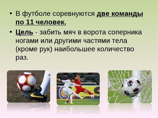 В футболе соревнуются две команды по 11 человек. Цель - забить мяч в ворота с...