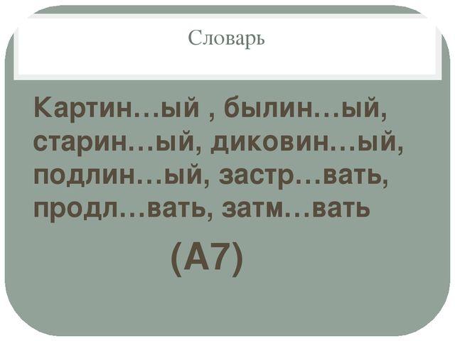 Словарь Картин…ый , былин…ый, старин…ый, диковин…ый, подлин…ый, застр…вать, п...