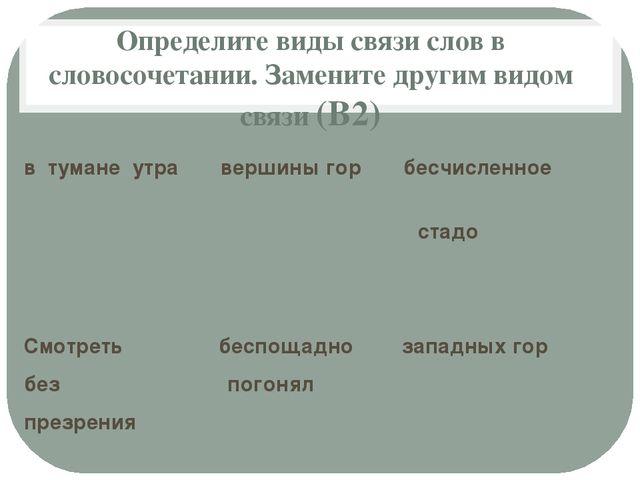 Определите виды связи слов в словосочетании. Замените другим видом связи (В2)...