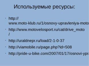 Используемые ресурсы: http://www.moto-klub.ru/1/osnovy-upravleniya-motociklom