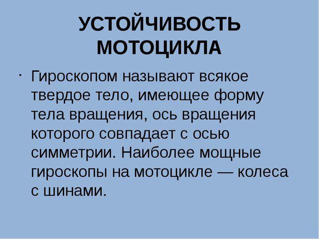 УСТОЙЧИВОСТЬ МОТОЦИКЛА Гироскопом называют всякое твердое тело, имеющее форму...
